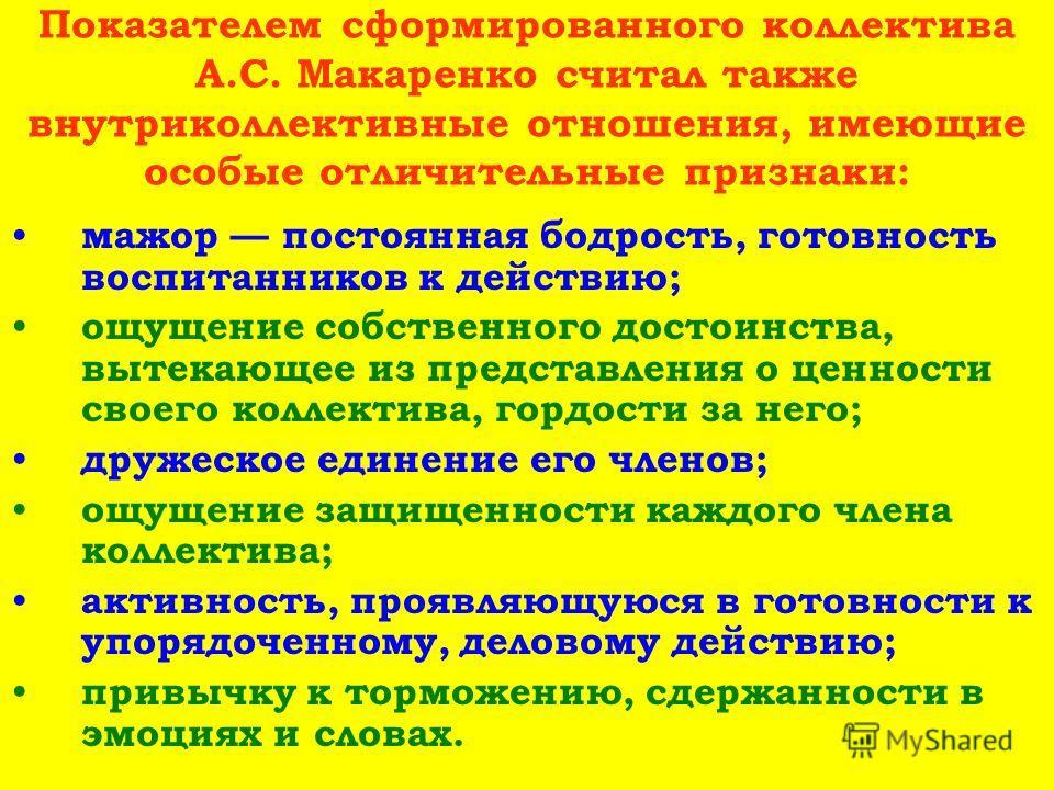 Показателем сформированного коллектива А.С. Макаренко считал также внутриколлективные отношения, имеющие особые отличительные признаки: мажор постоянная бодрость, готовность воспитанников к действию; ощущение собственного достоинства, вытекающее из п