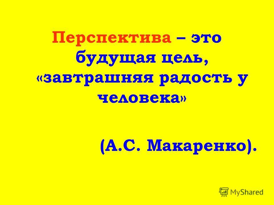 Перспектива – это будущая цель, «завтрашняя радость у человека» (А.С. Макаренко).