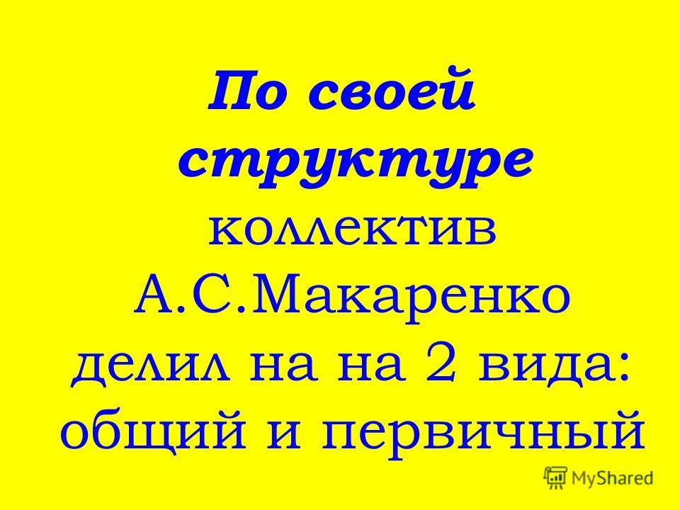 По своей структуре коллектив А.С.Макаренко делил на на 2 вида: общий и первичный