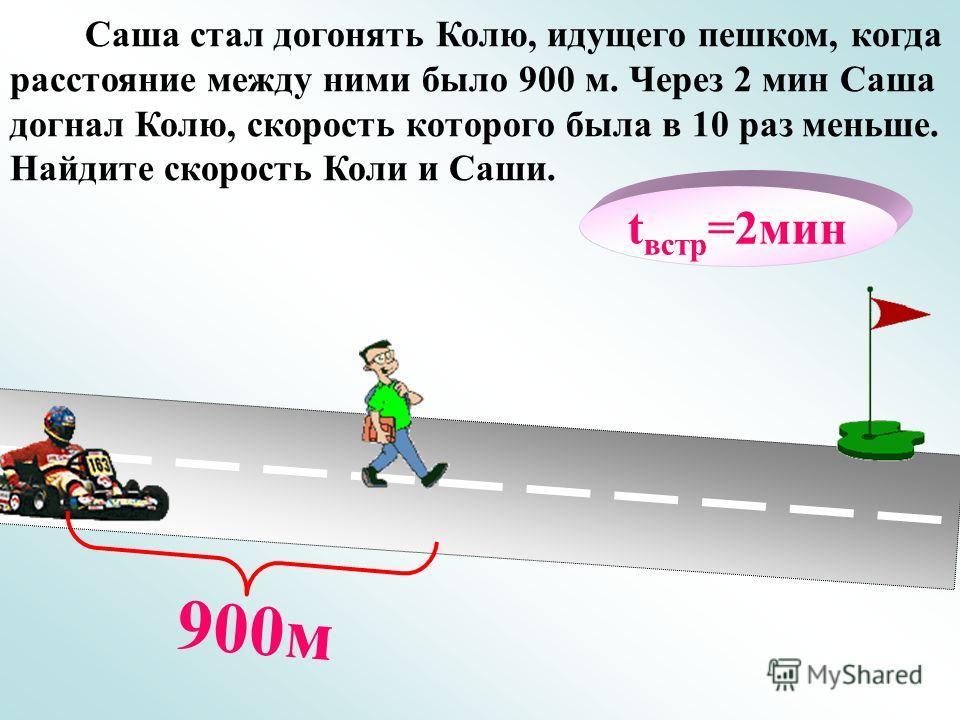 t встр =2мин 900м Саша стал догонять Колю, идущего пешком, когда расстояние между ними было 900 м. Через 2 мин Саша догнал Колю, скорость которого была в 10 раз меньше. Найдите скорость Коли и Саши.