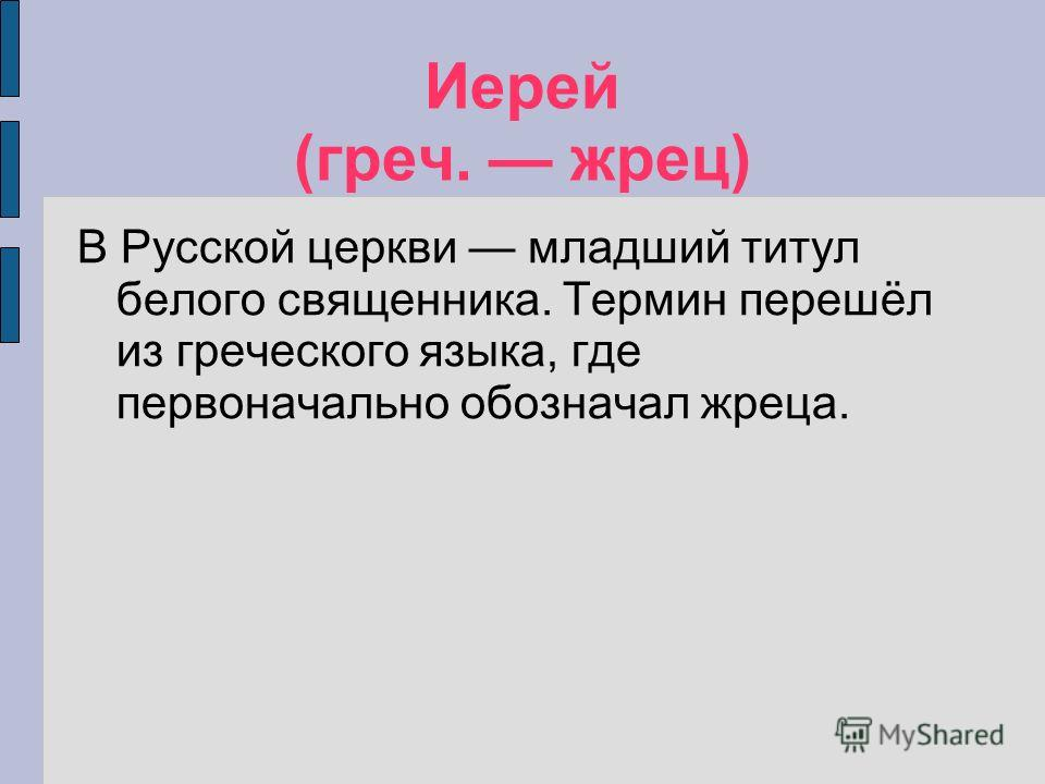 Иерей (греч. жрец) В Русской церкви младший титул белого священника. Термин перешёл из греческого языка, где первоначально обозначал жреца.