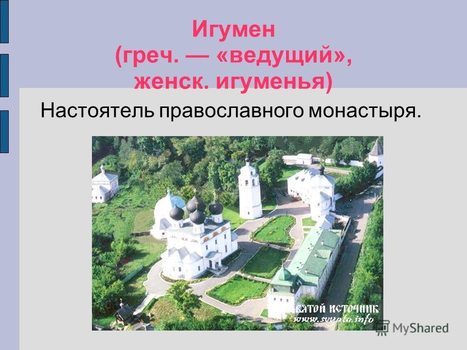 Игумен (греч. «ведущий», женск. игуменья) Настоятель православного монастыря.