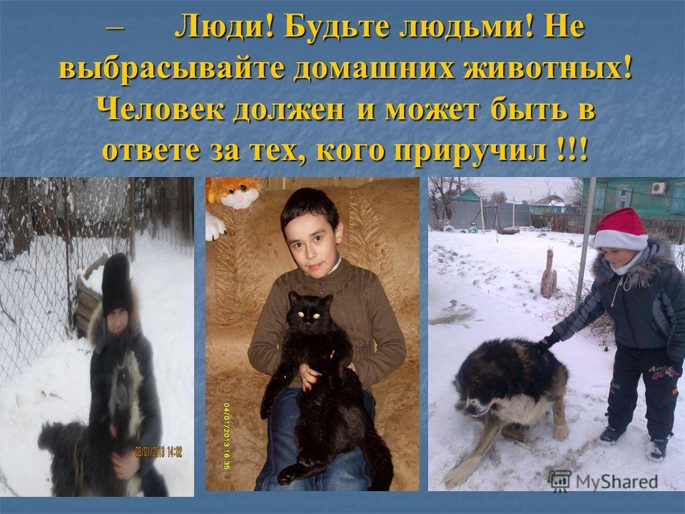 – Люди! Будьте людьми! Не выбрасывайте домашних животных! Человек должен и может быть в ответе за тех, кого приручил !!!