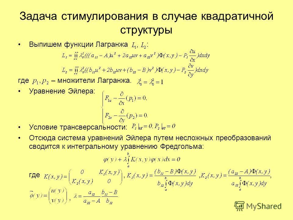 Задача стимулирования в случае квадратичной структуры Выпишем функции Лагранжа, : где – множители Лагранжа. Уравнение Эйлера: Условие трансверсальности: Отсюда система уравнений Эйлера путем несложных преобразований сводится к интегральному уравнению