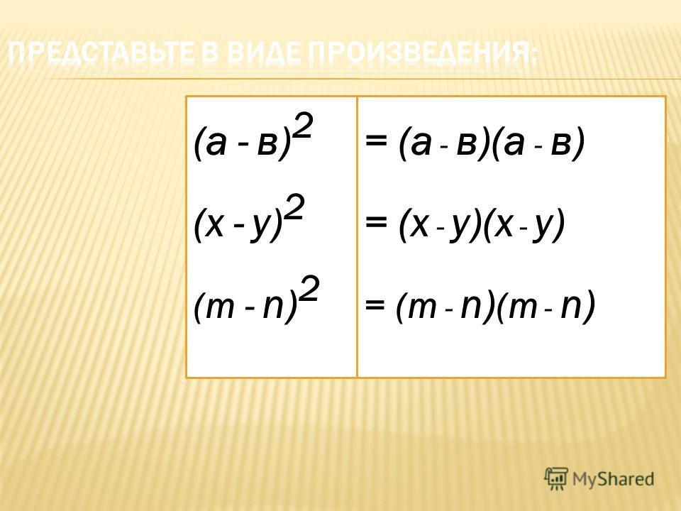 (а - в) 2 (х - у) 2 (m - n) 2 = (а - в)(а - в) = (х - у)(х - у) = (m - n) (m - n)