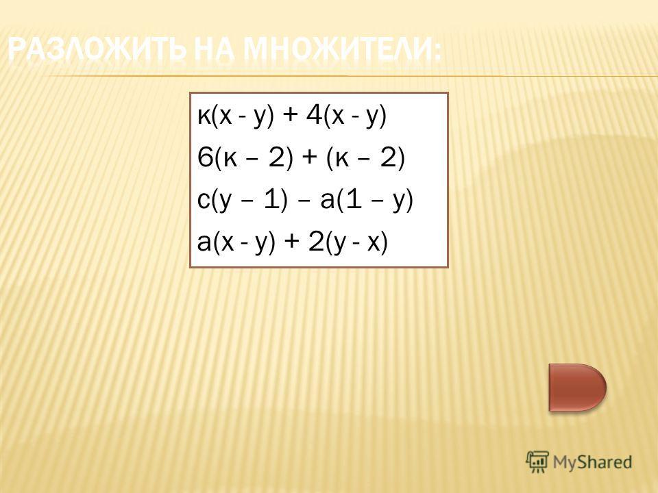 к(х - у) + 4(х - у) 6(к – 2) + (к – 2) с(у – 1) – а(1 – у) а(х - у) + 2(у - х)