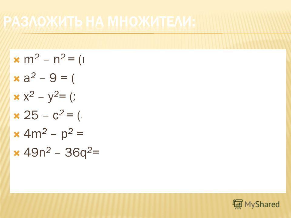 m 2 – n 2 = (m – n)(m + n) a 2 – 9 = (a – 3)(a + 3) x 2 – y 2 = (x + y)(x - y) 25 – c 2 = (5 + c) (5 – c) 4m 2 – p 2 = (2m – p)(2p + m) 49n 2 – 36q 2 = (7n + 6q) (7n – 6q)