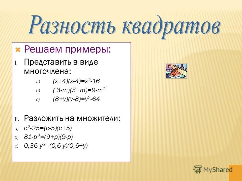 Решаем примеры: I. Представить в виде многочлена: a) (x+4)(x-4)=x 2 -16 b) ( 3-m)(3+m)=9-m 2 c) (8+y)(y-8)=y 2 -64 II. Разложить на множители: a) с 2 -25=(с-5)(с+5) b) 81-p 2 =(9+p)(9-p) c) 0,36-y 2 =(0,6-y)(0,6+y)