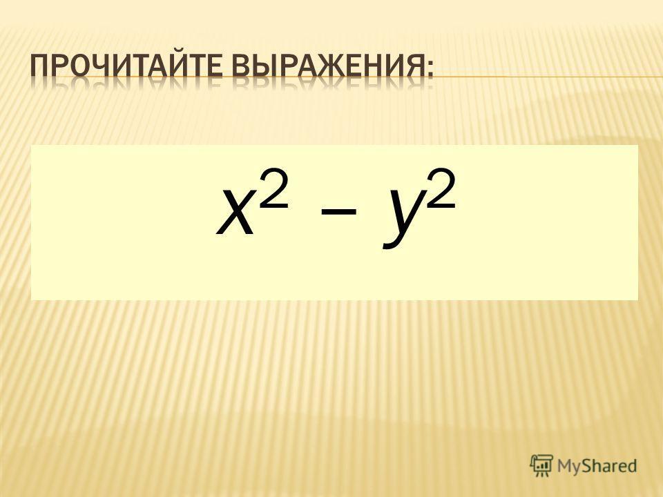 а + b (а + b) 2 а 2 + b 2 х – у (х – у) 2 х 2 – у 2