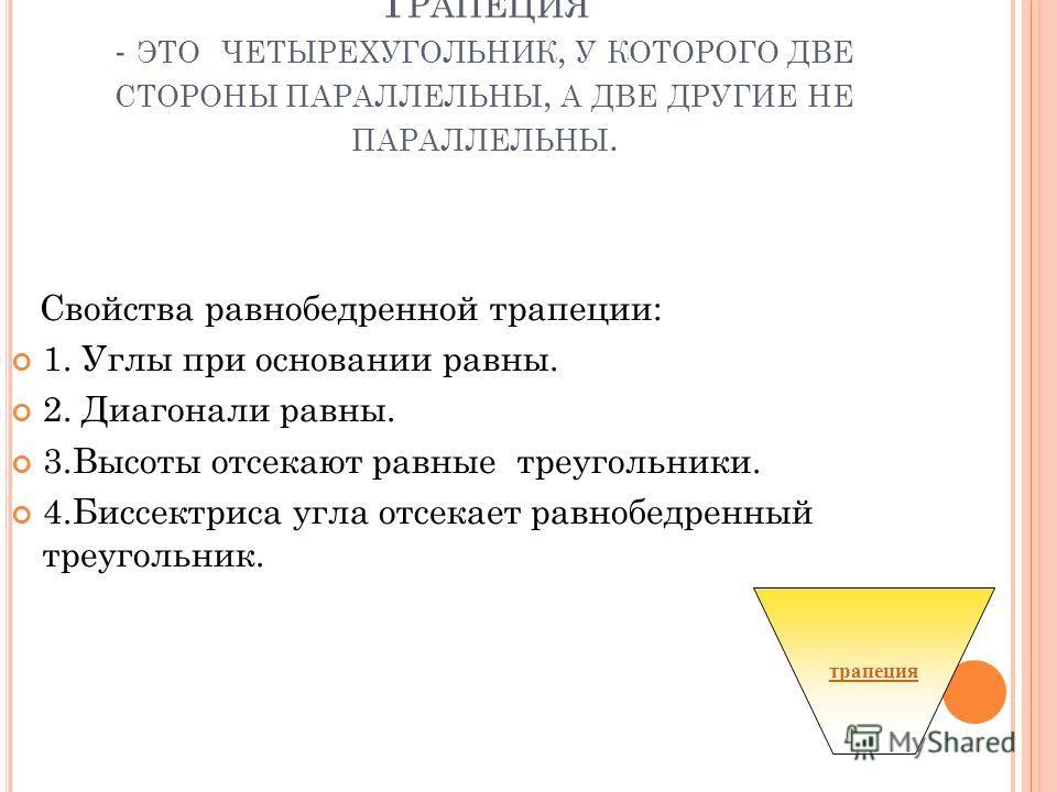 Т РАПЕЦИЯ - ЭТО ЧЕТЫРЕХУГОЛЬНИК, У КОТОРОГО ДВЕ СТОРОНЫ ПАРАЛЛЕЛЬНЫ, А ДВЕ ДРУГИЕ НЕ ПАРАЛЛЕЛЬНЫ. Свойства равнобедренной трапеции: 1. Углы при основании равны. 2. Диагонали равны. 3.Высоты отсекают равные треугольники. 4.Биссектриса угла отсекает ра