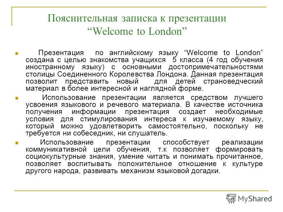Пояснительная записка к презентации Welcome to London Презентация по английскому языку Welcome to London создана с целью знакомства учащихся 5 класса (4 год обучения иностранному языку) с основными достопримечательностями столицы Соединенного Королев