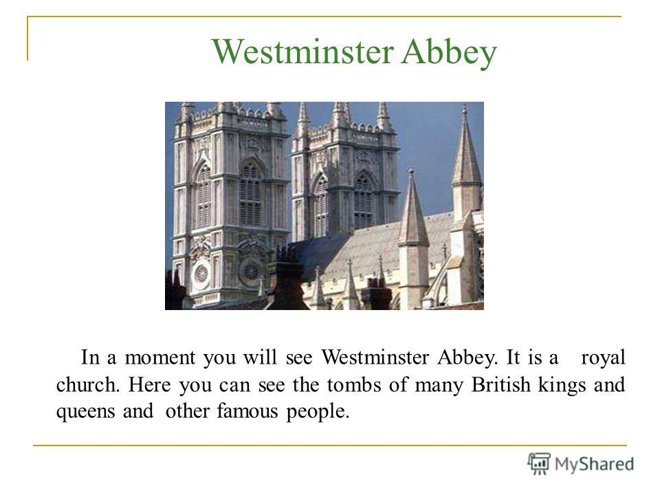 In a moment you will see Westminster Abbey. It is a royal church. Here you can see the tombs of many British kings and queens and other famous people. Westminster Abbey