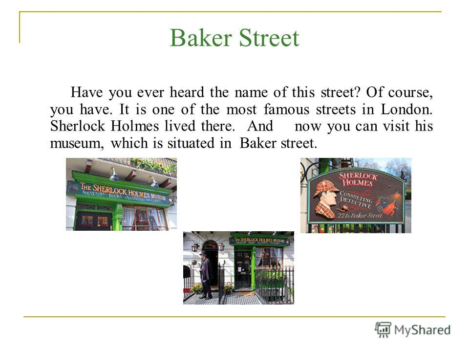 Baker Street Have you ever heard the name of this street? Of course, you have. It is one of the most famous streets in London. Sherlock Holmes lived there. And now you can visit his museum, which is situated in Baker street.