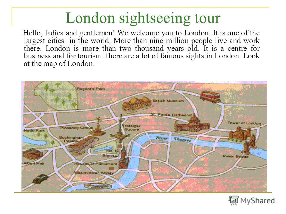 London sightseeing tour Hello, ladies and gentlemen! We welcome you to London. It is one of the largest cities in the world. More than nine million people live and work there. London is more than two thousand years old. It is a centre for business an