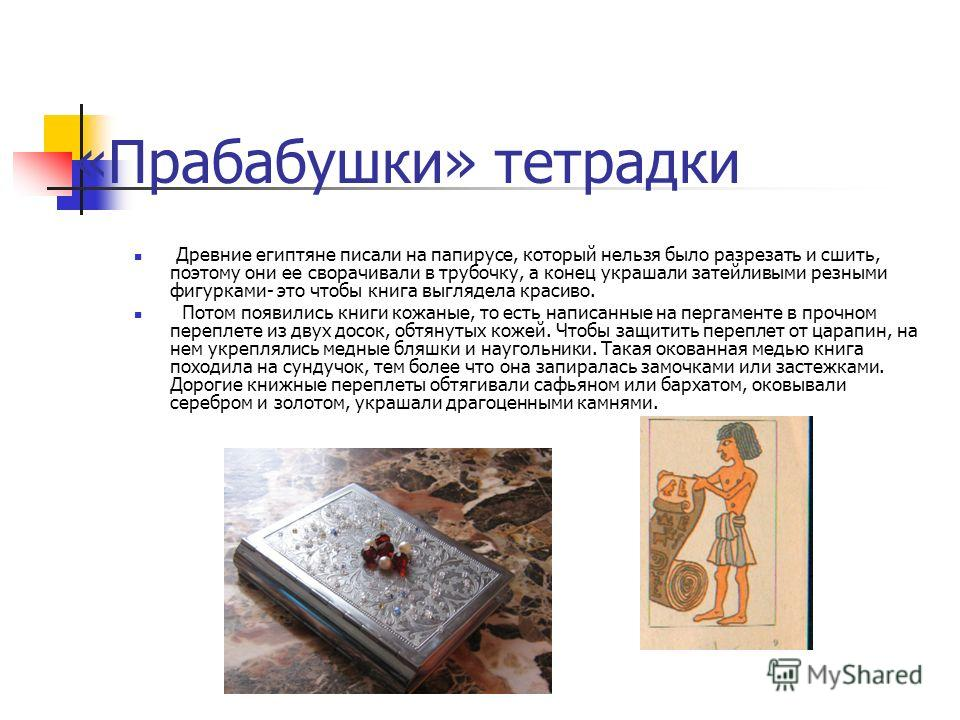 «Прабабушки» тетрадки Древние египтяне писали на папирусе, который нельзя было разрезать и сшить, поэтому они ее сворачивали в трубочку, а конец украшали затейливыми резными фигурками- это чтобы книга выглядела красиво. Потом появились книги кожаные,