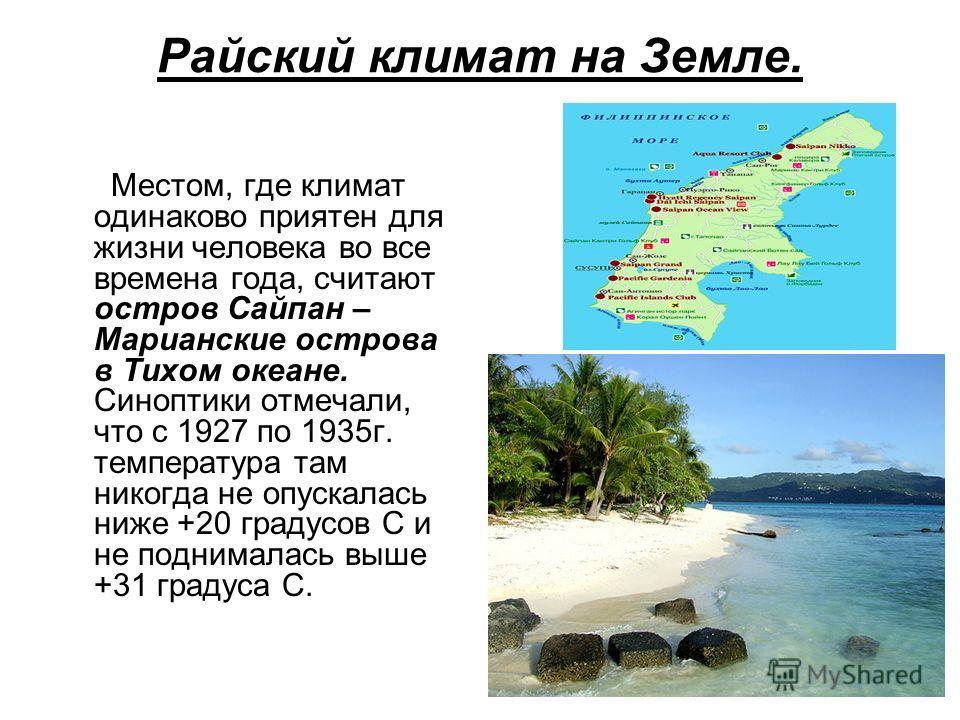 Райский климат на Земле. Местом, где климат одинаково приятен для жизни человека во все времена года, считают остров Сайпан – Марианские острова в Тихом океане. Синоптики отмечали, что с 1927 по 1935г. температура там никогда не опускалась ниже +20 г