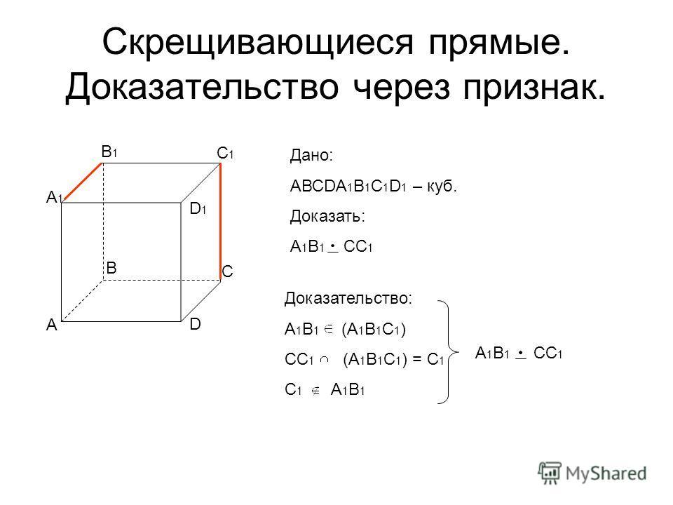 Скрещивающиеся прямые. Доказательство через признак. А В А1А1 В1В1 С1С1 D1D1 С D Дано: АВСDA 1 B 1 C 1 D 1 – куб. Доказать: А 1 В 1 СС 1 Доказательство: А 1 В 1 (А 1 В 1 С 1 ) СС 1 (А 1 В 1 С 1 ) = С 1 С 1 А 1 В 1