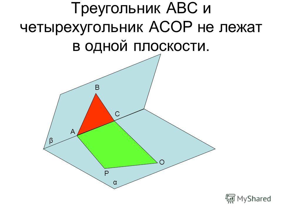 Треугольник АВС и четырехугольник АСОР не лежат в одной плоскости. А В С О Р α β