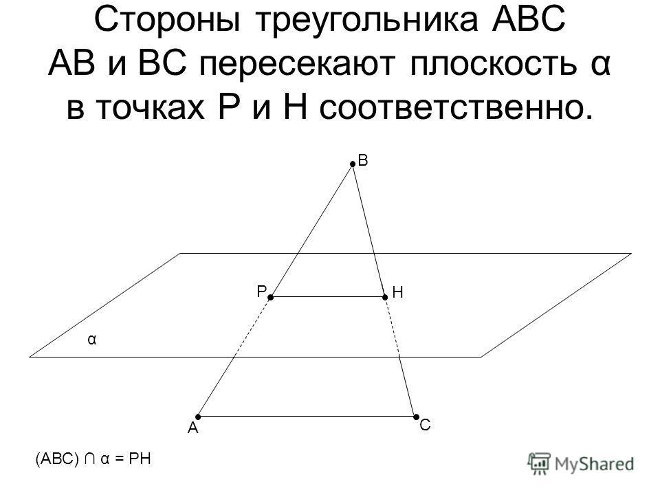 Стороны треугольника АВС АВ и ВС пересекают плоскость α в точках Р и Н соответственно. α В А С Р Н (АВС) α = РН