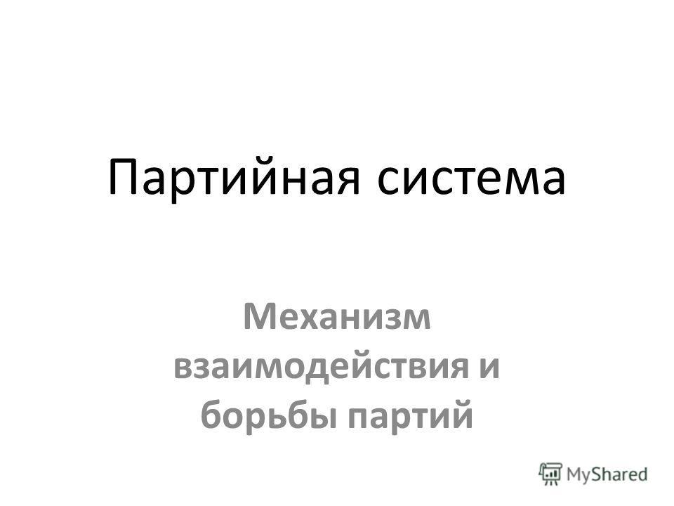 Партийная система Механизм взаимодействия и борьбы партий