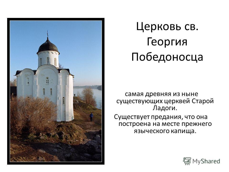 Церковь св. Георгия Победоносца самая древняя из ныне существующих церквей Старой Ладоги. Существует предания, что она построена на месте прежнего языческого капища.