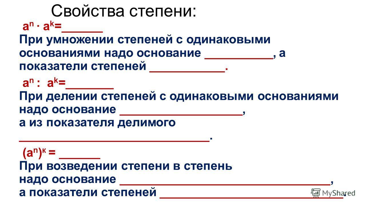 Свойства степени: a n · a k =______ При умножении степеней с одинаковыми основаниями надо основание __________, а показатели степеней ___________. a n : a k =_______ При делении степеней с одинаковыми основаниями надо основание __________________, а