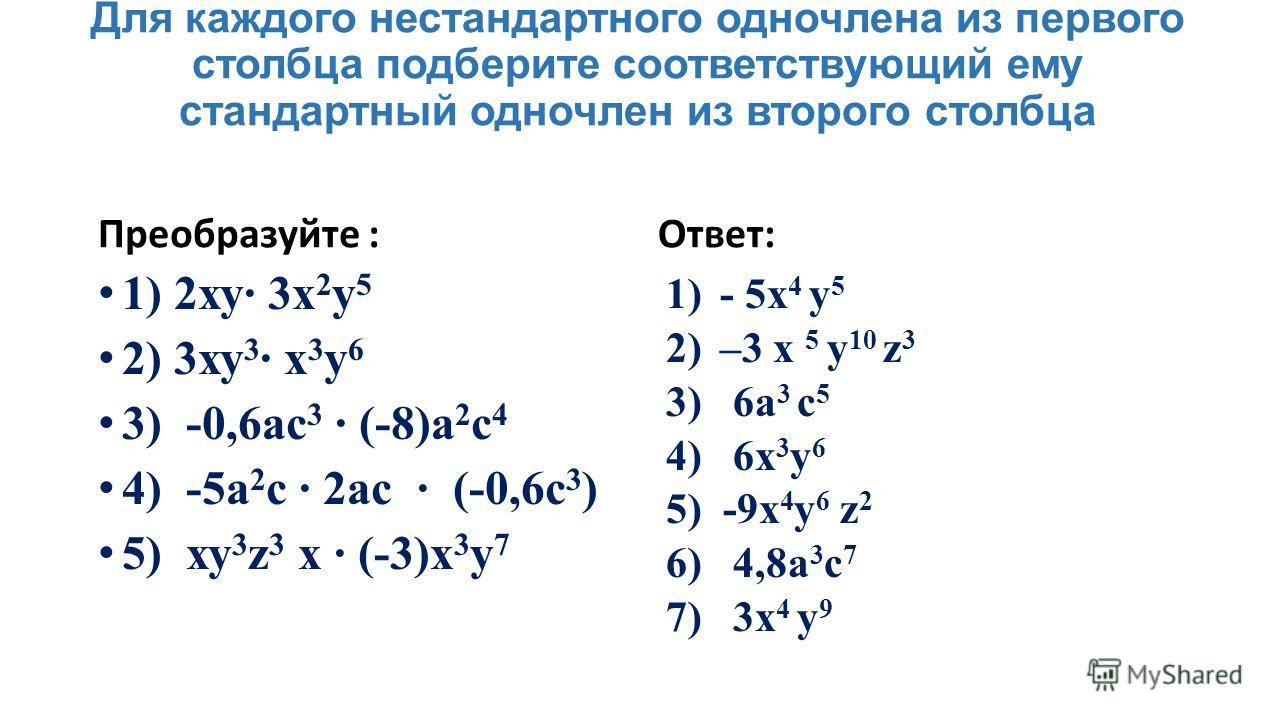 Для каждого нестандартного одночлена из первого столбца подберите соответствующий ему стандартный одночлен из второго столбца Преобразуйте : 1) 2ху 3x 2 у 5 2) 3ху 3 х 3 у 6 3) -0,6ас 3 (-8)а 2 с 4 4) -5а 2 с 2ас (-0,6с 3 ) 5) ху 3 z 3 х (-3)х 3 у 7