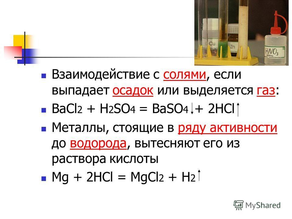 Взаимодействие с солями, если выпадает осадок или выделяется газ:солямиосадокгаз BaCl 2 + H 2 SO 4 = BaSO 4 + 2HCl Металлы, стоящие в ряду активности до водорода, вытесняют его из раствора кислотыряду активностиводорода Mg + 2HCl = MgCl 2 + H 2
