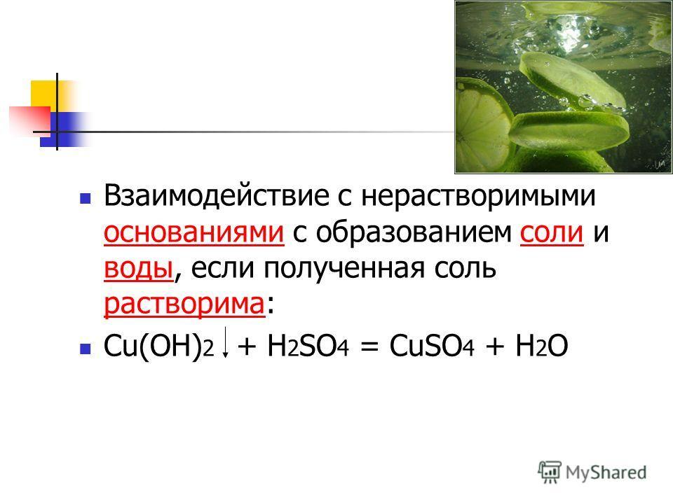Взаимодействие с нерастворимыми основаниями с образованием соли и воды, если полученная соль растворима: основаниямисоли воды растворима Cu(OH) 2 + H 2 SO 4 = CuSO 4 + H 2 O