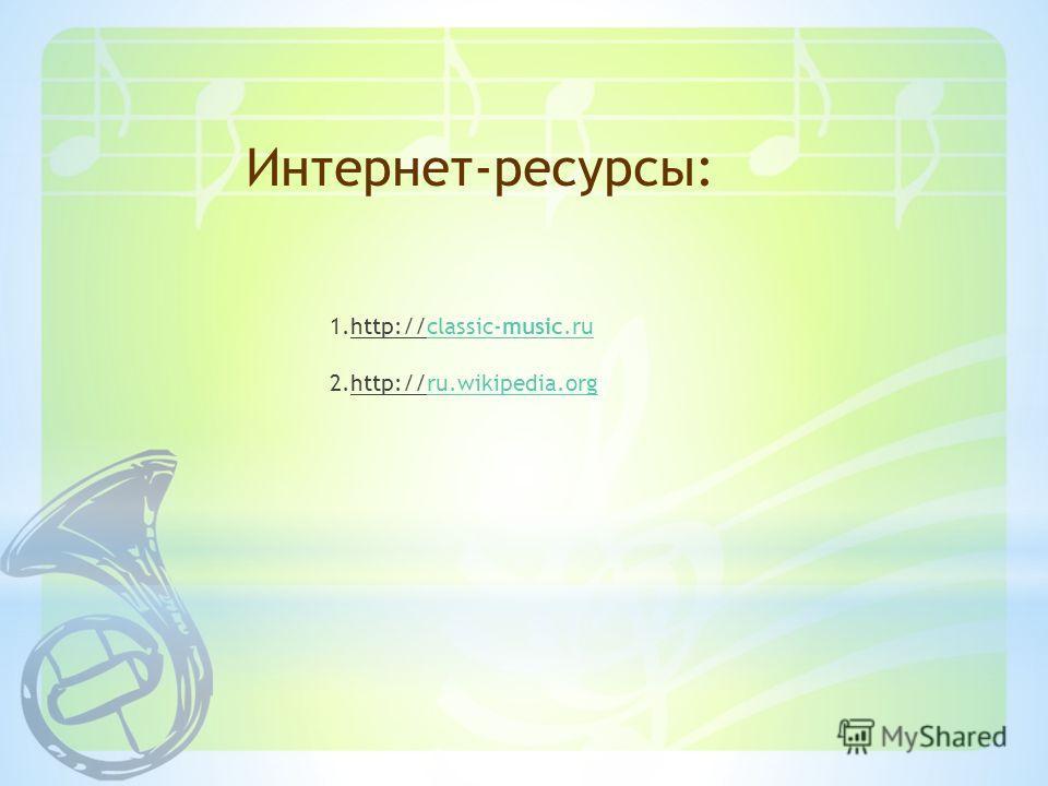 1.http://classic-music.ru 2.http://ru.wikipedia.orgclassic-music.ru.wikipedia.org Интернет-ресурсы: