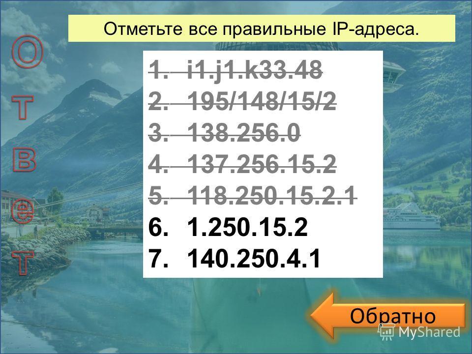 Обратно Отметьте все правильные IP-адреса. 1.i1.j1.k33.48 2.195/148/15/2 3.138.256.0 4.137.256.15.2 5.118.250.15.2.1 6.1.250.15.2 7.140.250.4.1