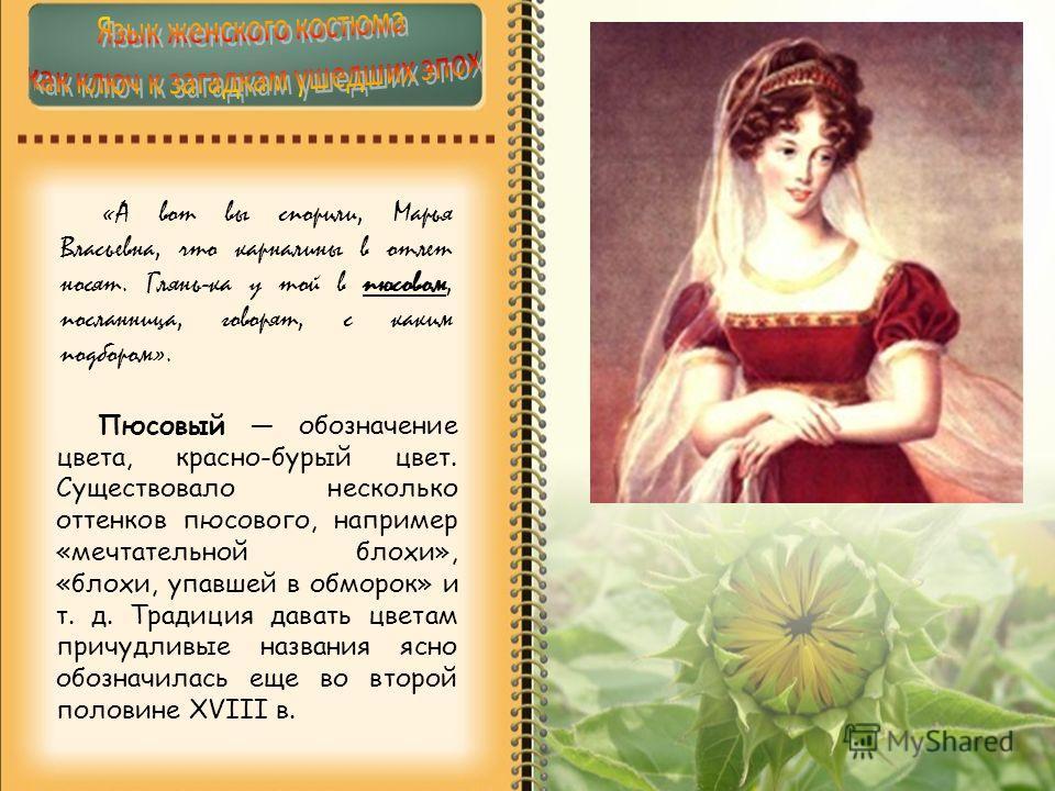 «А вот вы спорили, Марья Власьевна, что карналины в отлет носят. Глянь-ка у той в пюсовом, посланница, говорят, с каким подбором». Пюсовый обозначение цвета, красно-бурый цвет. Существовало несколько оттенков пюсового, например «мечтательной блохи»,