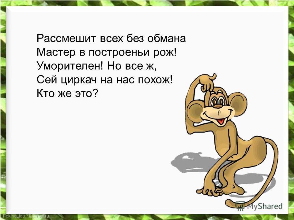 FokinaLida.75@mail.ru Рассмешит всех без обмана Мастер в построеньи рож! Уморителен! Но все ж, Сей циркач на нас похож! Кто же это?