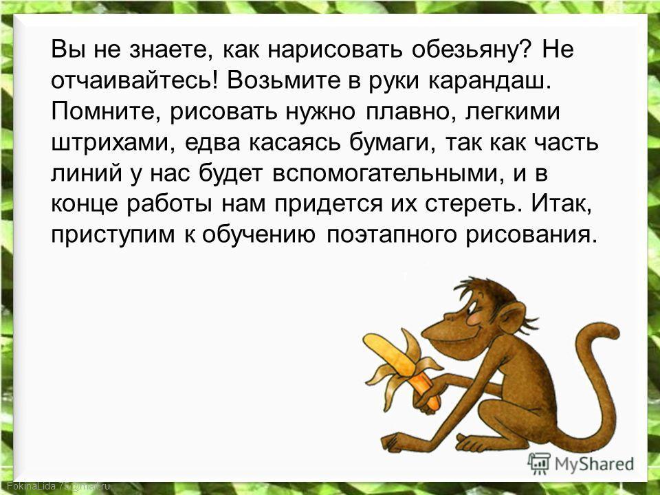 FokinaLida.75@mail.ru Вы не знаете, как нарисовать обезьяну? Не отчаивайтесь! Возьмите в руки карандаш. Помните, рисовать нужно плавно, легкими штрихами, едва касаясь бумаги, так как часть линий у нас будет вспомогательными, и в конце работы нам прид