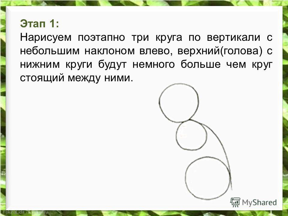 FokinaLida.75@mail.ru Этап 1: Нарисуем поэтапно три круга по вертикали с небольшим наклоном влево, верхний(голова) с нижним круги будут немного больше чем круг стоящий между ними.