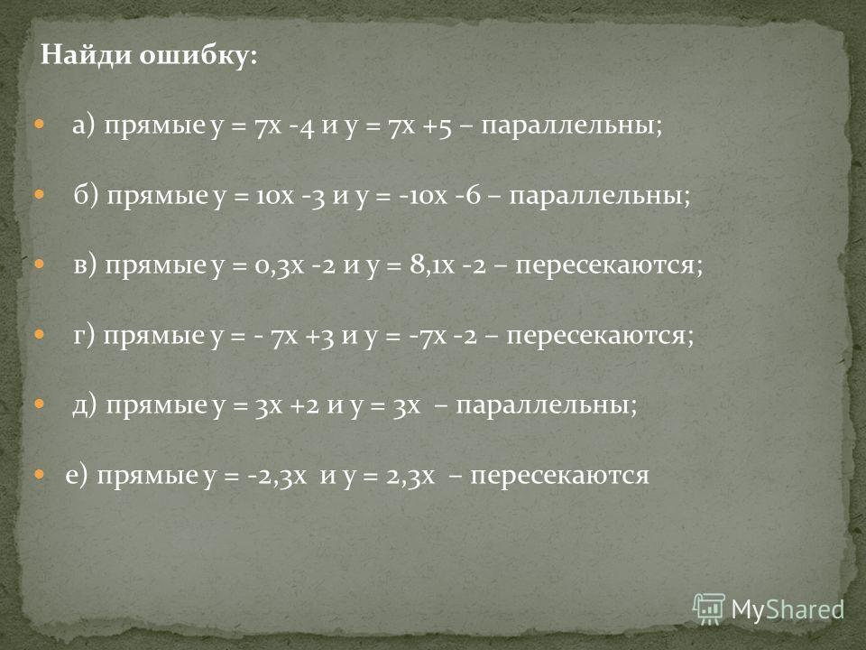 Найди ошибку: а) прямые у = 7х -4 и у = 7х +5 – параллельны; б) прямые у = 10х -3 и у = -10х -6 – параллельны; в) прямые у = 0,3х -2 и у = 8,1х -2 – пересекаются; г) прямые у = - 7х +3 и у = -7х -2 – пересекаются; д) прямые у = 3х +2 и у = 3х – парал