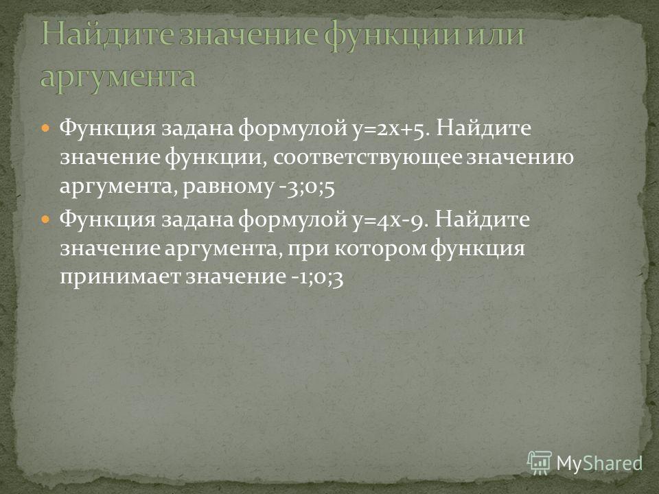 Функция задана формулой y=2x+5. Найдите значение функции, соответствующее значению аргумента, равному -3;0;5 Функция задана формулой y=4x-9. Найдите значение аргумента, при котором функция принимает значение -1;0;3