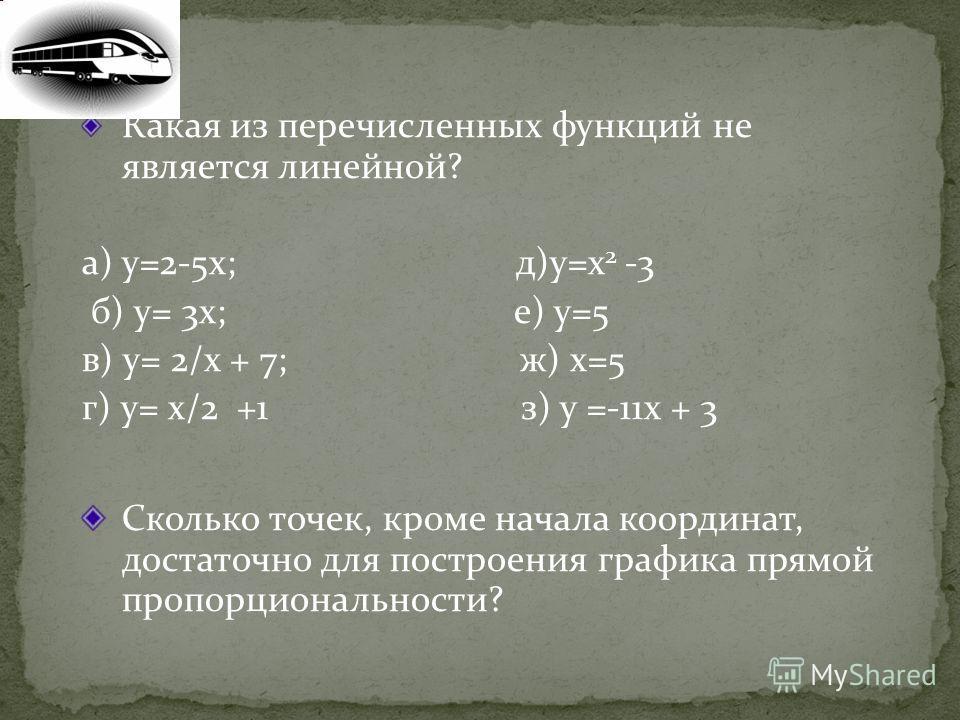 Какая из перечисленных функций не является линейной? а) у=2-5х; д)у=х 2 -3 б) у= 3х; е) у=5 в) у= 2/х + 7; ж) х=5 г) у= х/2 +1 з) у =-11х + 3 Сколько точек, кроме начала координат, достаточно для построения графика прямой пропорциональности?