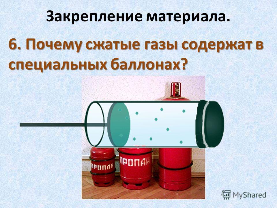 Закрепление материала. 6. Почему сжатые газы содержат в специальных баллонах?