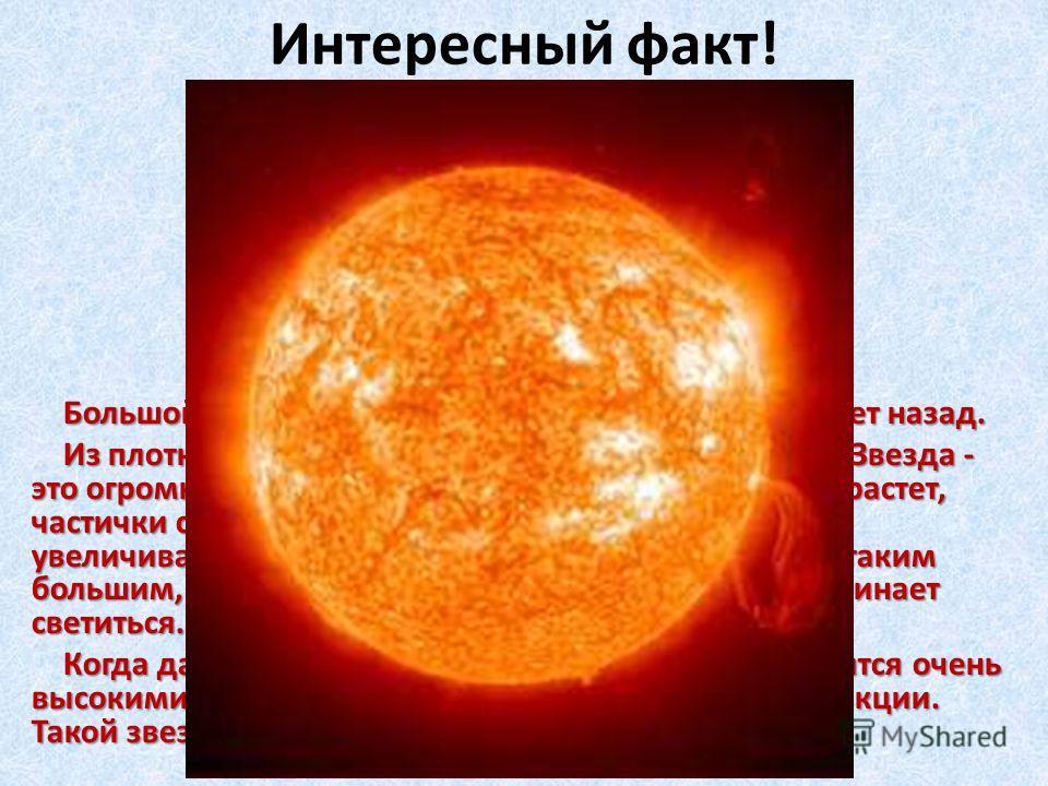 Интересный факт! Большой взрыв произошел более 15 миллиардов лет назад. Большой взрыв произошел более 15 миллиардов лет назад. Из плотных облаков пыли и газа возникли звезды. Звезда - это огромный шар из яркого раскаленного газа. Шар растет, частички