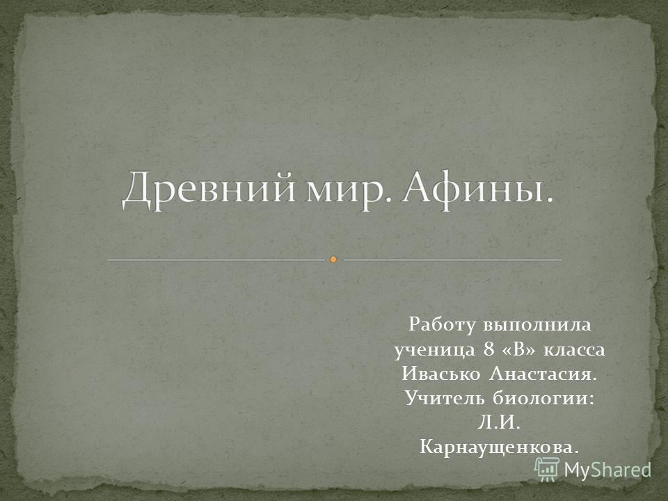 Работу выполнила ученица 8 «В» класса Ивасько Анастасия. Учитель биологии: Л.И. Карнаущенкова.