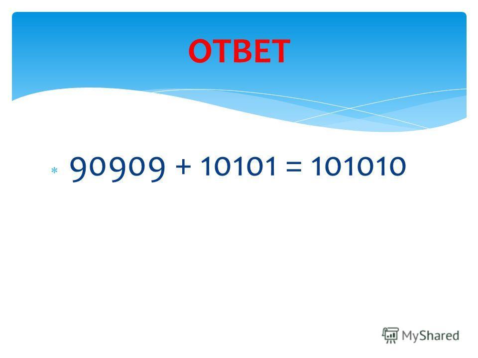 90909 + 10101 = 101010 ОТВЕТ