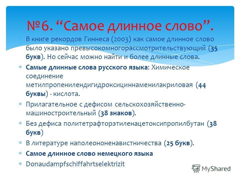 В книге рекордов Гиннеса (2003) как самое длинное слово было указано превысокомногорассмотрительствующий (35 букв). Но сейчас можно найти и более длинные слова. Самые длинные слова русского языка: Химическое соединение метилпропенилендигидроксициннам