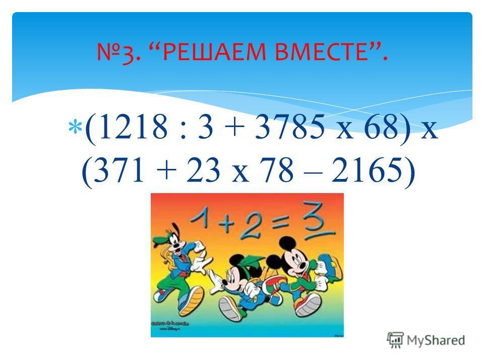 (1218 : 3 + 3785 x 68) x (371 + 23 x 78 – 2165) 3. РЕШАЕМ ВМЕСТЕ.