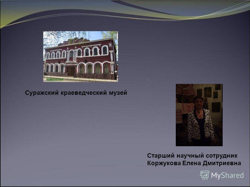 Суражский краеведческий музей Старший научный сотрудник Коржукова Елена Дмитриевна