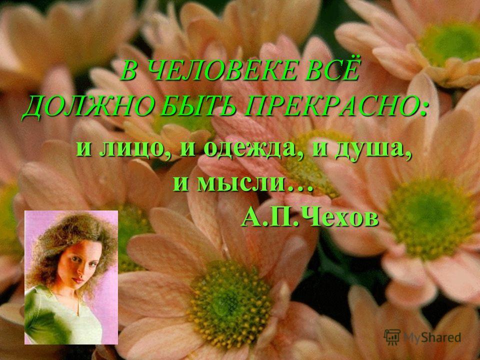 и лицо, и одежда, и душа, и мысли… А.П.Чехов В ЧЕЛОВЕКЕ ВСЁ ДОЛЖНО БЫТЬ ПРЕКРАСНО: