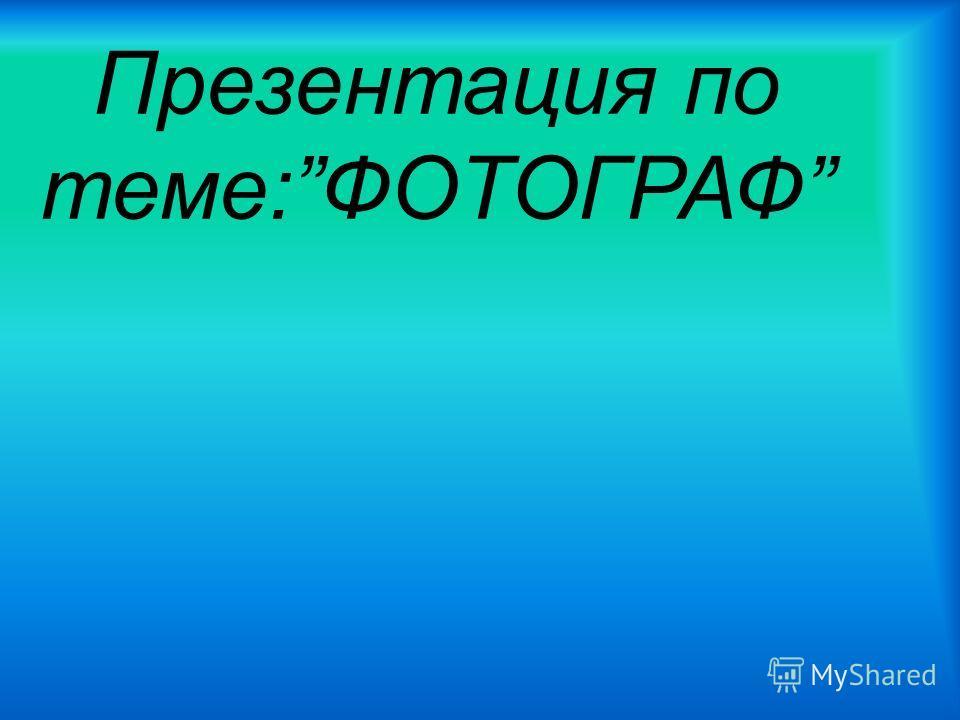 Презентация по теме:ФОТОГРАФ