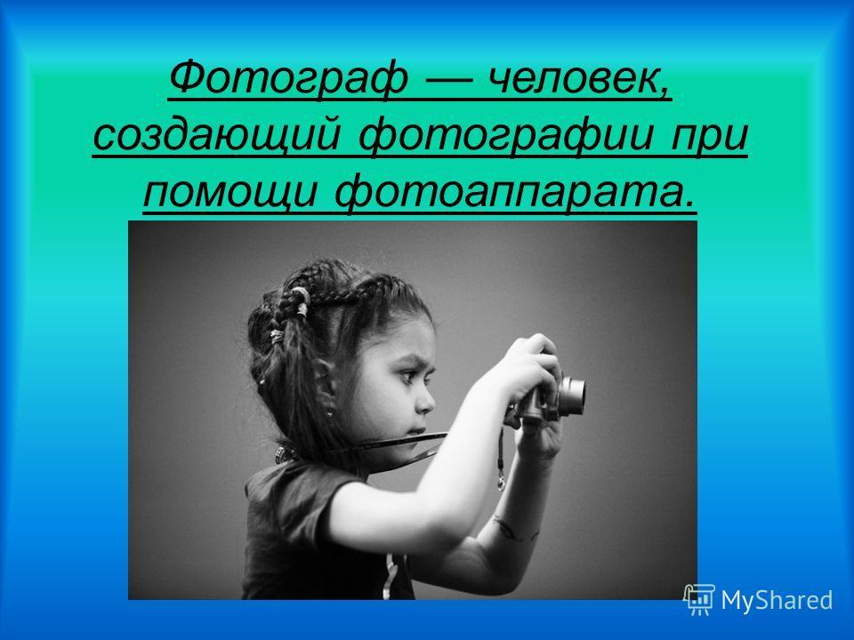 Фотограф человек, создающий фотографии при помощи фотоаппарата.