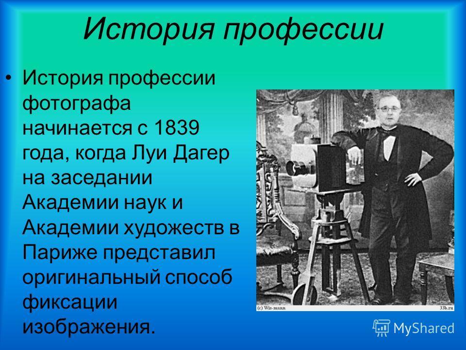 История профессии История профессии фотографа начинается с 1839 года, когда Луи Дагер на заседании Академии наук и Академии художеств в Париже представил оригинальный способ фиксации изображения.