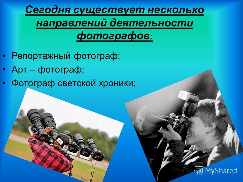 Сегодня существует несколько направлений деятельности фотографов : Репортажный фотограф; Арт – фотограф; Фотограф светской хроники;.